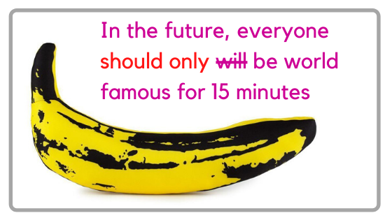 In the future everyone should only be famous for 15 minutes