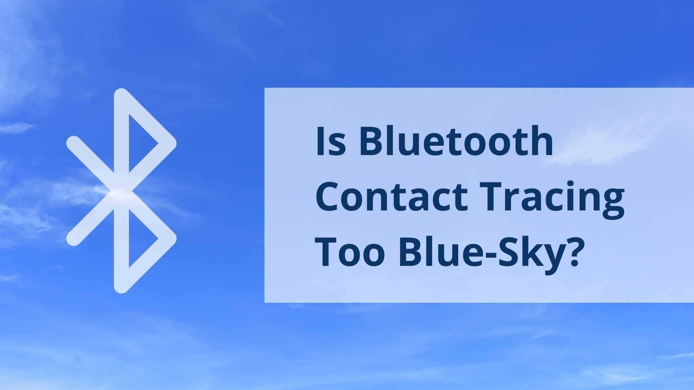 Blue-Sky Concept; Background image of blue sky with light clouds, overlaid with Bluetooth logo and text 'Is Bluetooth Contact Tracing Too Blue-Sky?'